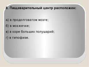 8. Пищеварительный центр расположен:   а) в продолговатом мозге; б) в мозже