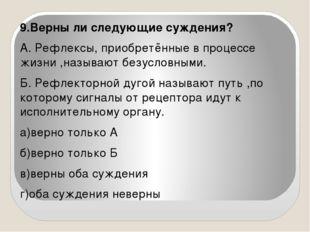 9.Верны ли следующие суждения? А. Рефлексы, приобретённые в процессе жизни ,н