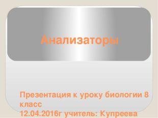Анализаторы Презентация к уроку биологии 8 класс 12.04.2016г учитель: Купреев
