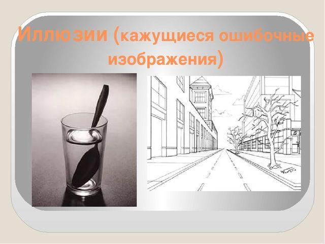 Иллюзии (кажущиеся ошибочные изображения)