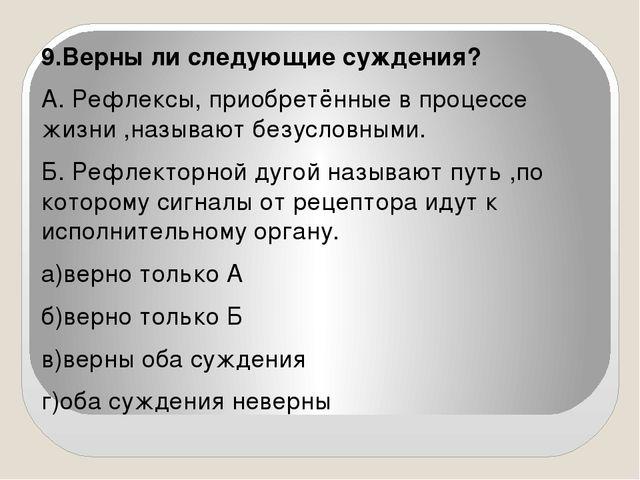 9.Верны ли следующие суждения? А. Рефлексы, приобретённые в процессе жизни ,н...
