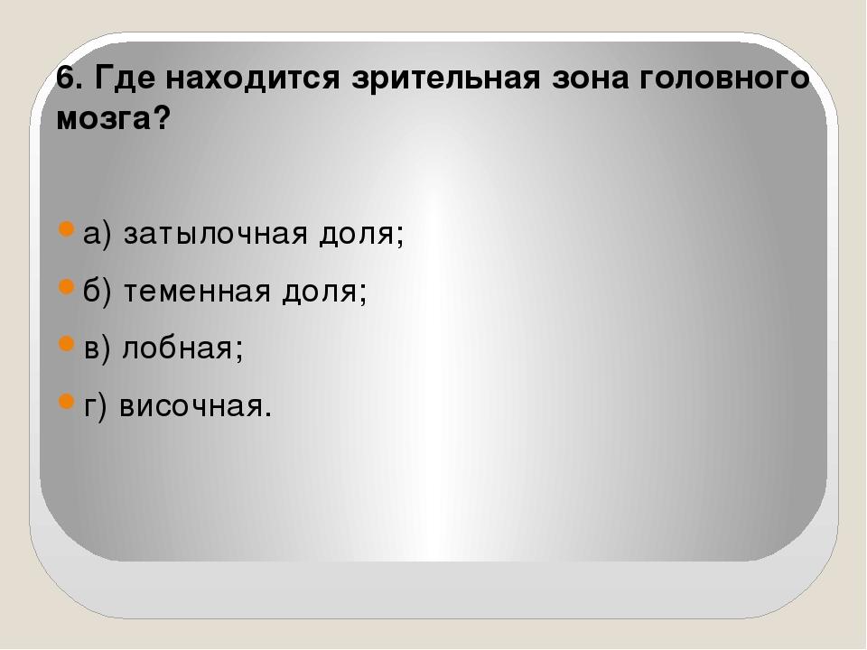 6. Где находится зрительная зона головного мозга? а) затылочная доля; б) теме...
