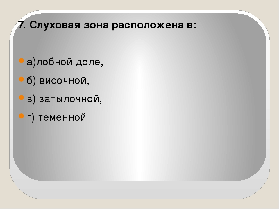 7. Слуховая зона расположена в: а)лобной доле, б) височной,  в) затылочной,...