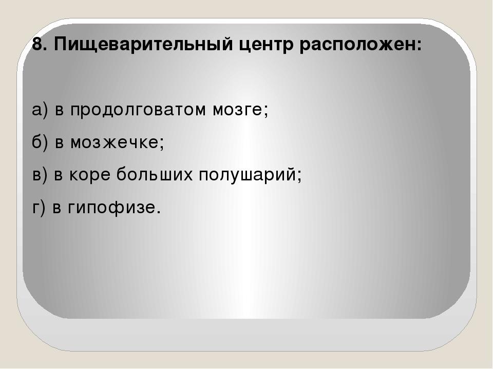 8. Пищеварительный центр расположен:   а) в продолговатом мозге; б) в мозже...