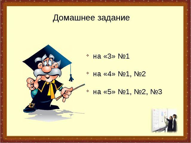 Домашнее задание на «3» №1 на «4» №1, №2 на «5» №1, №2, №3