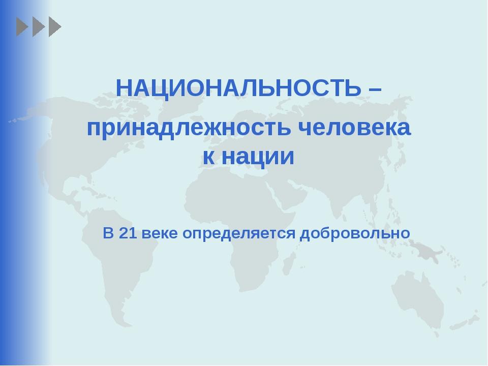 НАЦИОНАЛЬНОСТЬ – принадлежность человека к нации В 21 веке определяется добро...