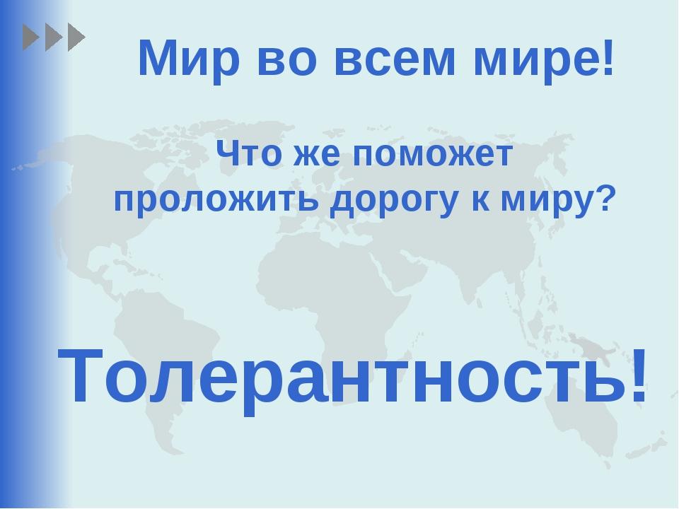 Толерантность! Мир во всем мире! Что же поможет проложить дорогу к миру?
