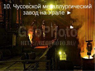 10. Чусовской металлургический завод на Урале ►