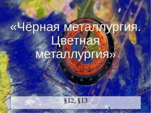 «Чёрная металлургия. Цветная металлургия» §12, §13