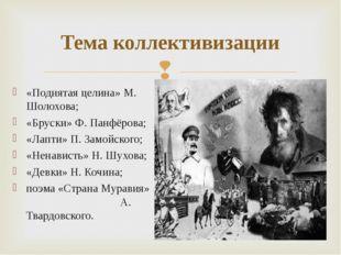 Тема коллективизации «Поднятая целина» М. Шолохова; «Бруски» Ф. Панфёрова; «Л