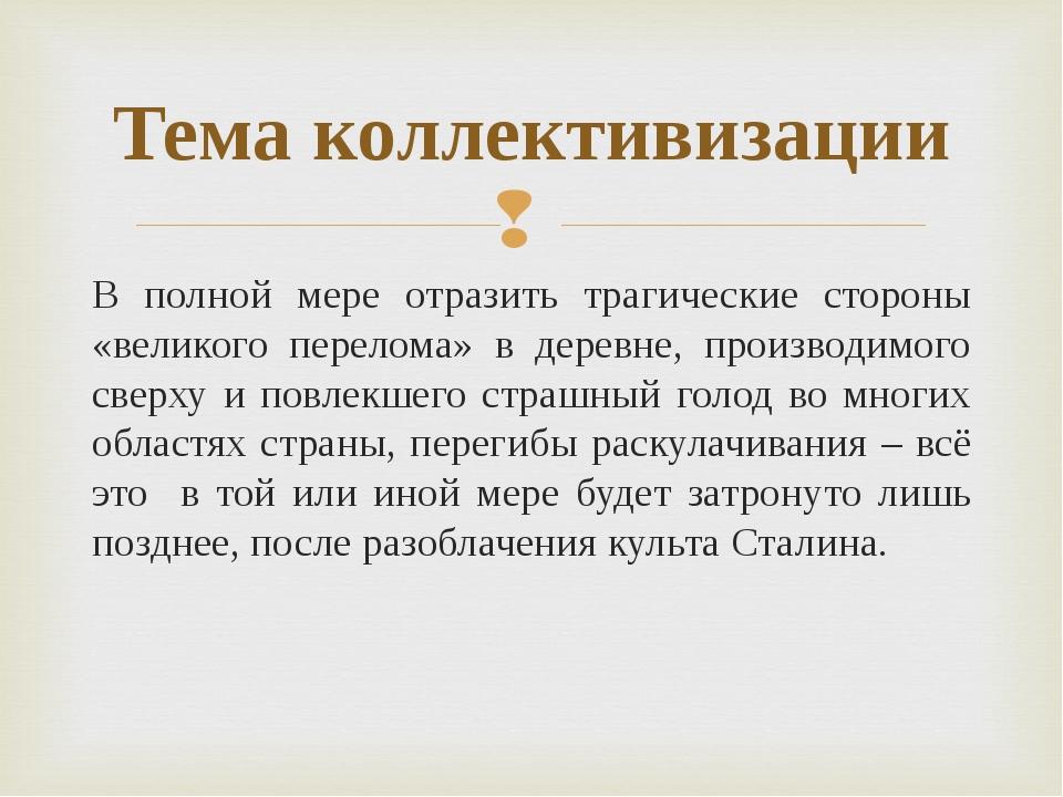 Тема коллективизации В полной мере отразить трагические стороны «великого пер...
