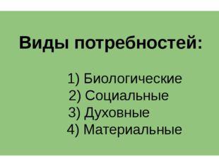 Виды потребностей: 1) Биологические 2) Социальные 3) Духовные 4) Материальные