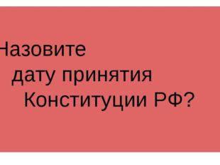 Назовите дату принятия Конституции РФ?