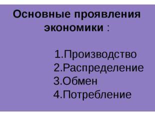 Основные проявления экономики : 1.Производство 2.Распределение 3.Обмен 4.Потр