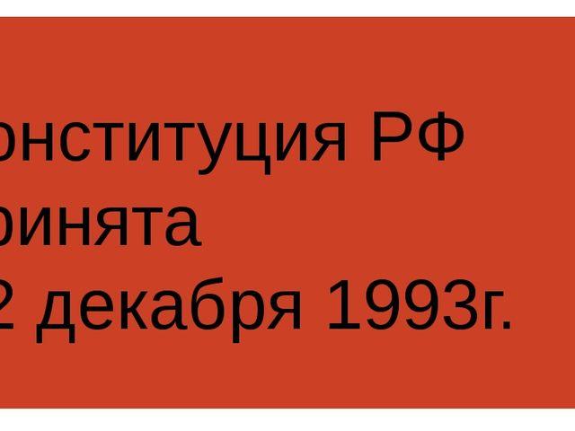 Конституция РФ принята 12 декабря 1993г.