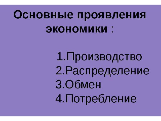 Основные проявления экономики : 1.Производство 2.Распределение 3.Обмен 4.Потр...