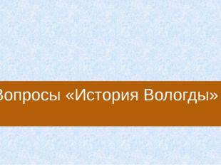 Кто из русских царей не менее 5 раз был в Вологде? А) Иван Грозный Б) Петр Пе