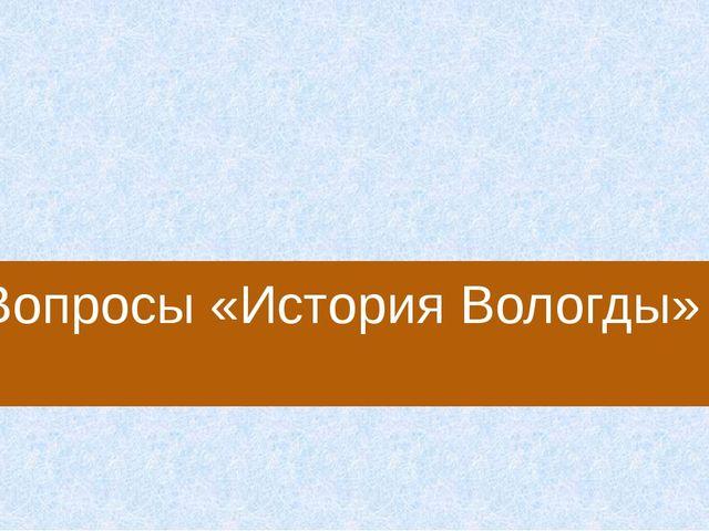 Кто из русских царей не менее 5 раз был в Вологде? А) Иван Грозный Б) Петр Пе...