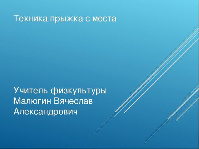 Техника прыжка с места Учитель физкультуры Малюгин Вячеслав Александрович