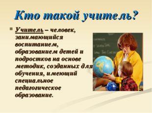 Кто такой учитель? Учитель – человек, занимающийся воспитанием, образованием