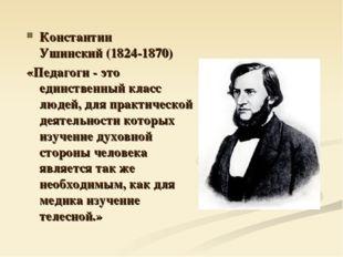 Константин Ушинский(1824-1870) «Педагоги - это единственный класс людей, для
