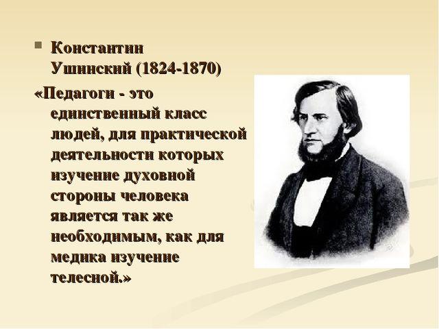 Константин Ушинский(1824-1870) «Педагоги - это единственный класс людей, для...
