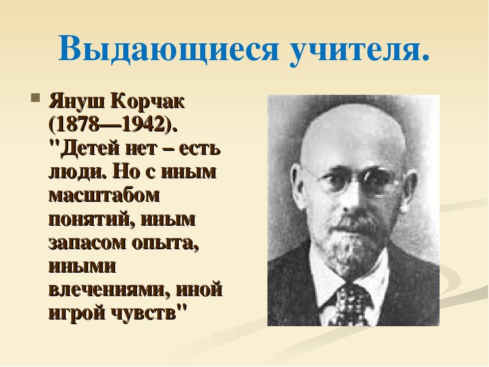"""Выдающиеся учителя. Януш Корчак (1878—1942). """"Детей нет – есть люди. Но с ины..."""