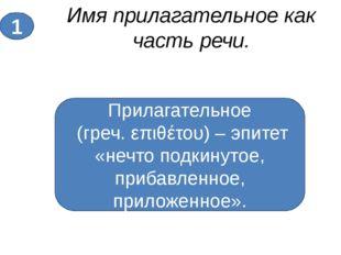 Имя прилагательное как часть речи. 1 Прилагательное (греч. επιθέτου) – эпитет