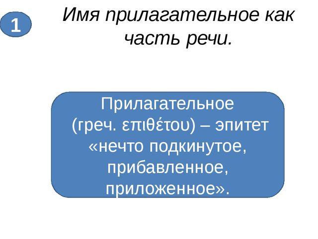 Имя прилагательное как часть речи. 1 Прилагательное (греч. επιθέτου) – эпитет...