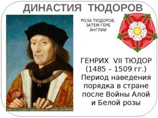 ДИНАСТИЯ ТЮДОРОВ РОЗА ТЮДОРОВ, ЗАТЕМ ГЕРБ АНГЛИИ ГЕНРИХ VII ТЮДОР (1485 – 150