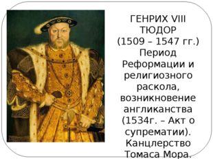ГЕНРИХ VIII ТЮДОР (1509 – 1547 гг.) Период Реформации и религиозного раскола,
