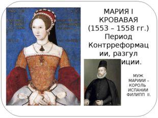 МАРИЯ I КРОВАВАЯ (1553 – 1558 гг.) Период Контрреформации, разгул инквизиции.