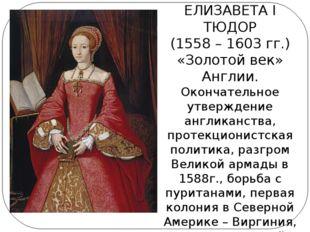 ЕЛИЗАВЕТА I ТЮДОР (1558 – 1603 гг.) «Золотой век» Англии. Окончательное утвер