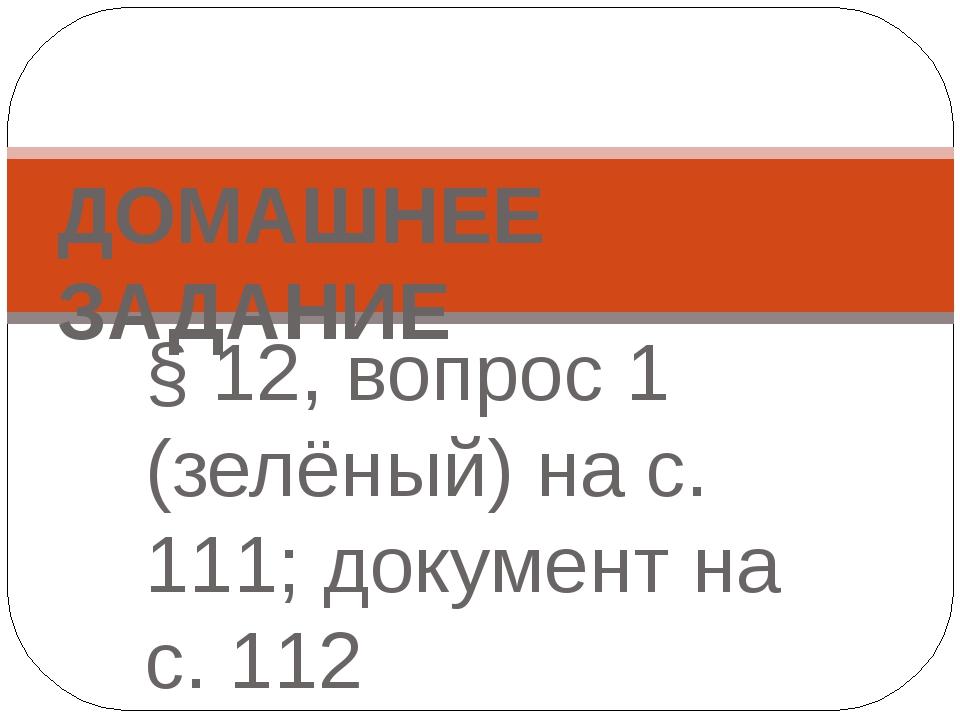 § 12, вопрос 1 (зелёный) на с. 111; документ на с. 112 ДОМАШНЕЕ ЗАДАНИЕ