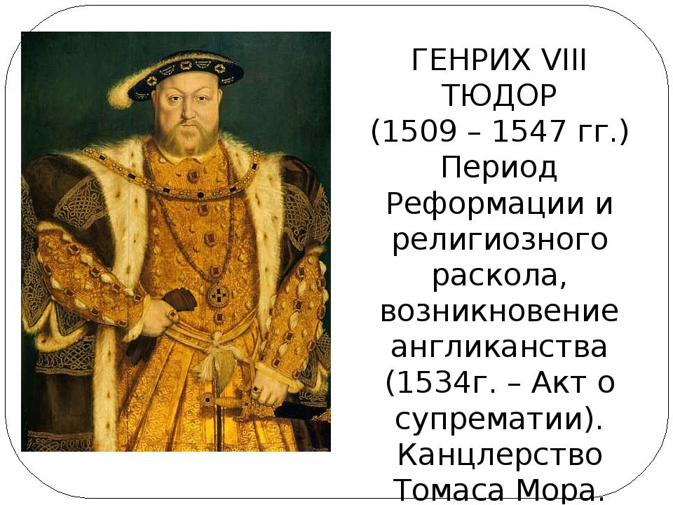 ГЕНРИХ VIII ТЮДОР (1509 – 1547 гг.) Период Реформации и религиозного раскола,...