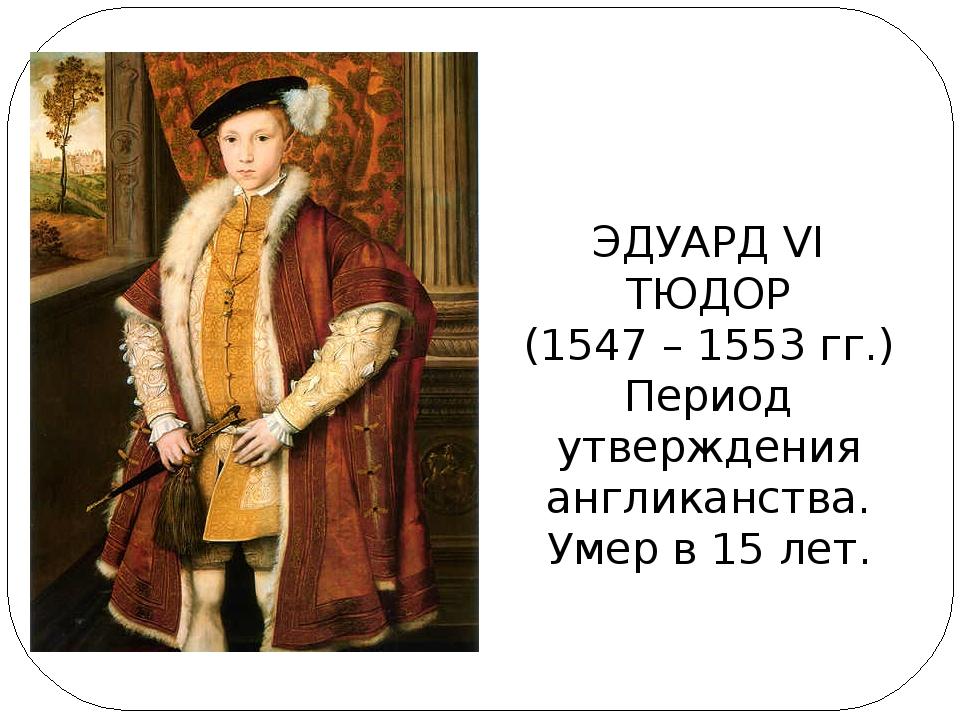 ЭДУАРД VI ТЮДОР (1547 – 1553 гг.) Период утверждения англиканства. Умер в 15...