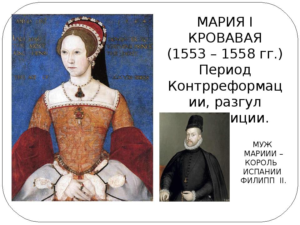 МАРИЯ I КРОВАВАЯ (1553 – 1558 гг.) Период Контрреформации, разгул инквизиции....