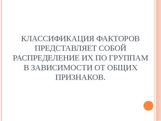 КЛАССИФИКАЦИЯ ФАКТОРОВ ПРЕДСТАВЛЯЕТ СОБОЙ РАСПРЕДЕЛЕНИЕ ИХ ПО ГРУППАМ В ЗАВИ...
