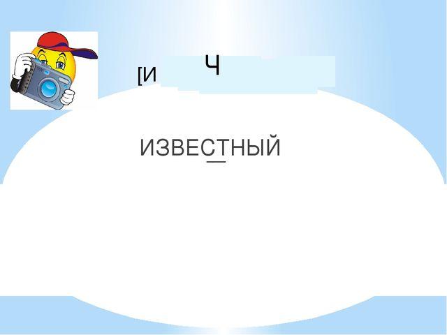 ИЗВЕСТНЫЙ [И З В΄Э С Н Ы Й ] ___ ΄