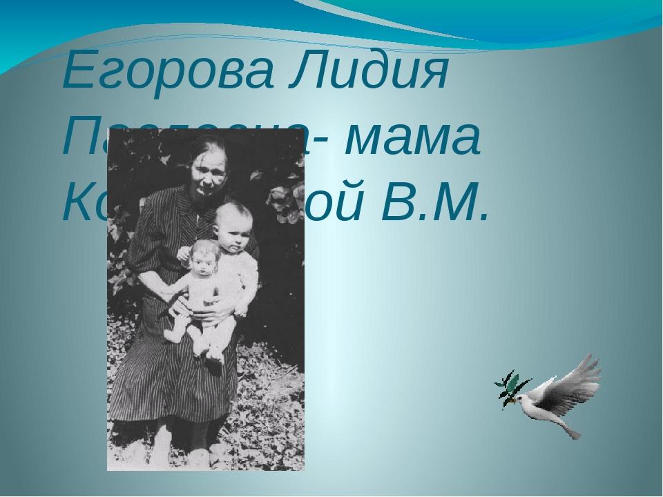 Егорова Лидия Павловна- мама Косинцевой В.М.