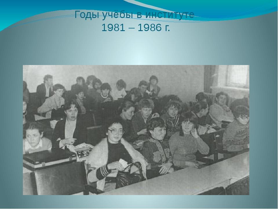 Годы учёбы в институте 1981 – 1986 г.
