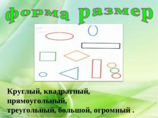 Круглый, квадратный, прямоугольный, треугольный, большой, огромный .