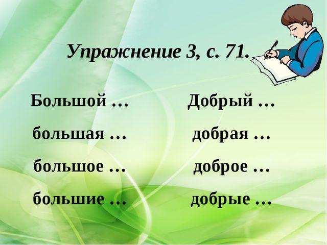 Упражнение 3, с. 71. Большой … большая … большое … большие … Добрый … добрая...