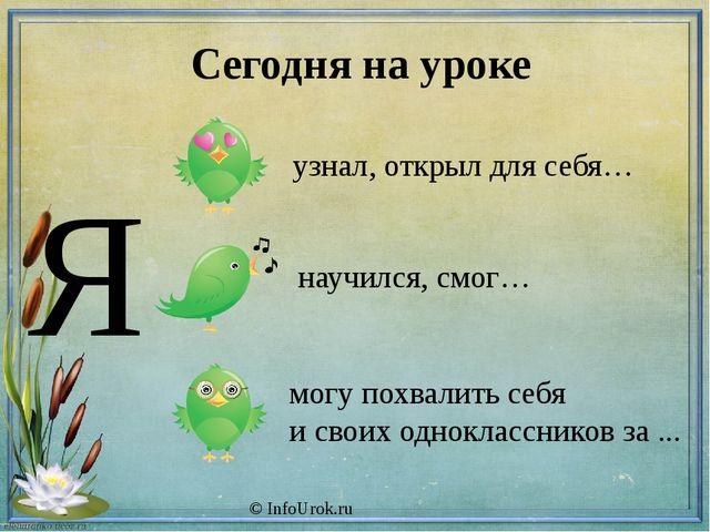 © InfoUrok.ru Сегодня на уроке Я узнал, открыл для себя… научился, смог… могу...