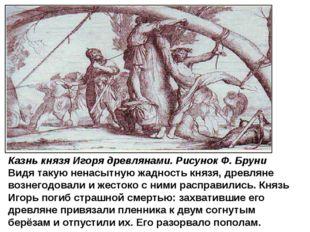 Казнь князя Игоря древлянами. Рисунок Ф. Бруни Видя такую ненасытную жадность