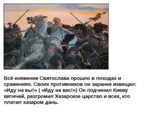 Всё княжение Святослава прошло в походах и сражениях. Своих противников он за