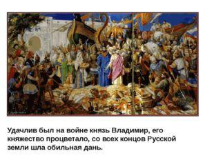 Удачлив был на войне князь Владимир, его княжество процветало, со всех концов