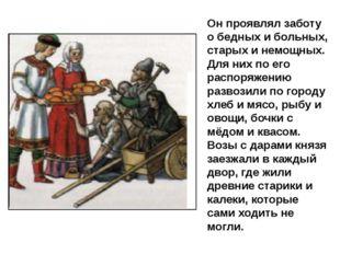 Он проявлял заботу о бедных и больных, старых и немощных. Для них по его расп