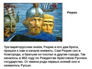Рюрик Три варягорусских князя, Рюрик и его два брата, пришли к нам и начали