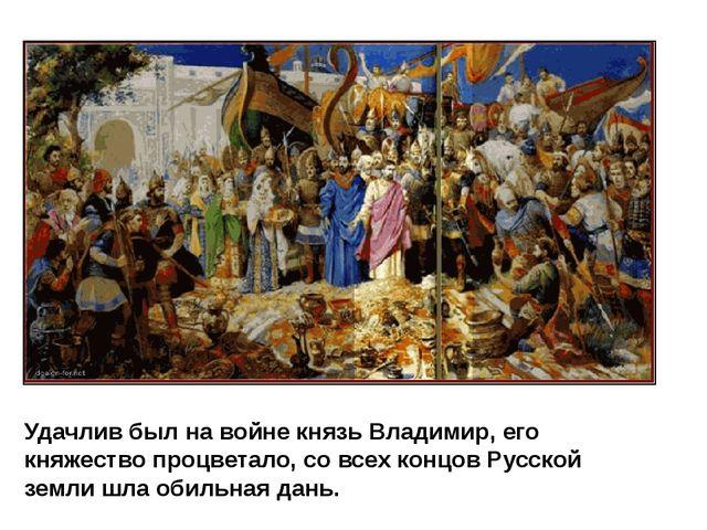 Удачлив был на войне князь Владимир, его княжество процветало, со всех концов...